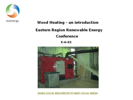 USING LOCAL RESOURCES TO MEET LOCAL NEEDS. Wood heating – an introduction Eastern Region Renewable Energy Conference 5-6-03.