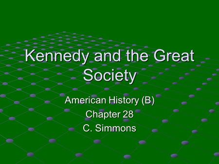 Kennedy and the Great Society American History (B) Chapter 28 C. Simmons.
