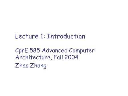 Lecture 1: Introduction CprE 585 Advanced Computer Architecture, Fall 2004 Zhao Zhang.