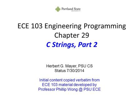 ECE 103 Engineering Programming Chapter 29 C Strings, Part 2 Herbert G. Mayer, PSU CS Status 7/30/2014 Initial content copied verbatim from ECE 103 material.