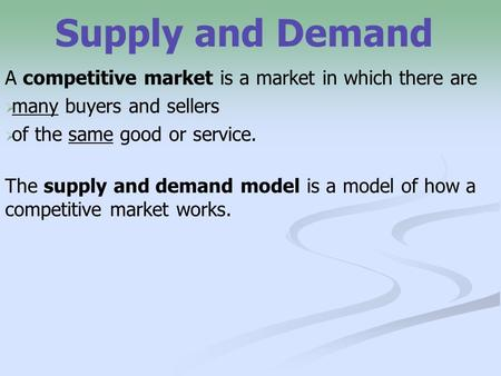Supply and Demand A competitive market is a market in which there are   many buyers and sellers   of the same good or service. The supply and demand.