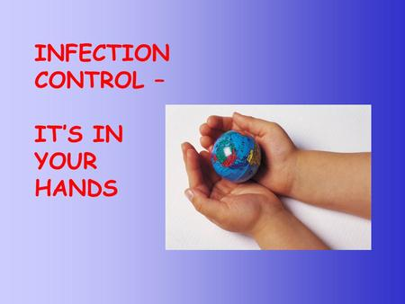 INFECTION CONTROL – IT'S IN YOUR HANDS.