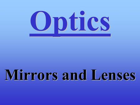 Optics Mirrors and Lenses. Topics for Optics Reflection of LightReflection of Light –Law of Reflection –Plane Mirrors –Concave Mirrors –Convex Mirrors.