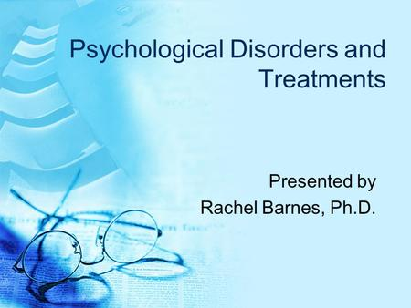 Psychological Disorders and Treatments Presented by Rachel Barnes, Ph.D.