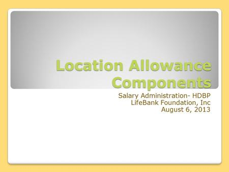 Location Allowance Components Salary Administration- HDBP LifeBank Foundation, Inc August 6, 2013.
