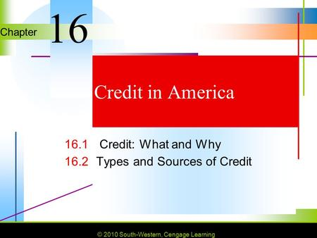© 2010 South-Western, Cengage Learning Chapter © 2010 South-Western, Cengage Learning Credit in America 16.1 Credit: What and Why 16.2Types and Sources.