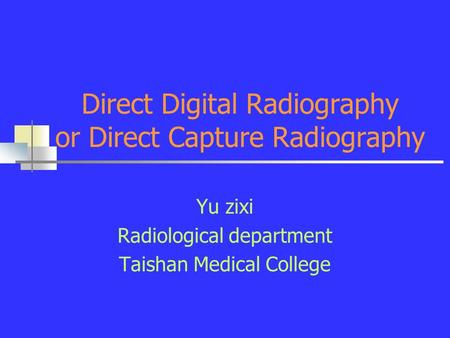 Direct Digital Radiography or Direct Capture Radiography Yu zixi Radiological department Taishan Medical College.