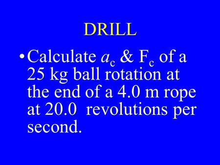 DRILL Calculate a c & F c of a 25 kg ball rotation at the end of a 4.0 m rope at 20.0 revolutions per second.