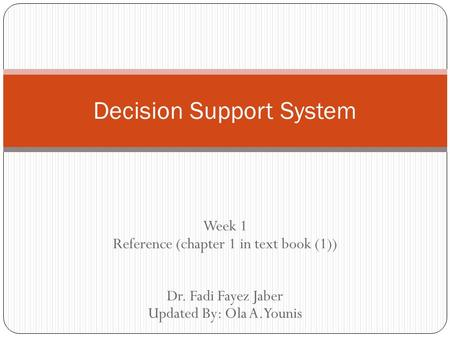 Week 1 Reference (chapter 1 in text book (1)) Dr. Fadi Fayez Jaber Updated By: Ola A.Younis Decision Support System.