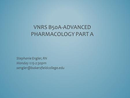 VNRS B50A-ADVANCED PHARMACOLOGY PART A Stephanie Engler, RN Monday 1:15-2:30pm