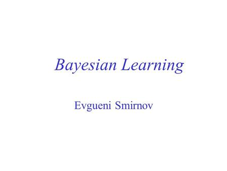 Bayesian Learning Evgueni Smirnov Overview Bayesian Theorem Maximum A Posteriori Hypothesis Naïve Bayes Classifier Learning Text Classifiers.