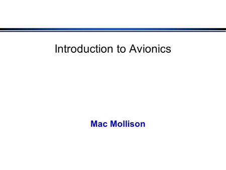 "Introduction to Avionics Mac Mollison. What I Want to Talk About l What do we mean by ""avionics""? l What is the focus of this course?"