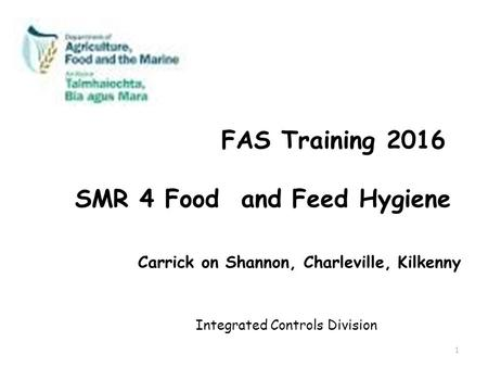 FAS Training 2016 SMR 4 Food and Feed Hygiene Carrick on Shannon, Charleville, Kilkenny Integrated Controls Division 1.