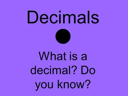 Decimals What is a decimal? Do you know?. A decimal is… Written just like a period Part of a whole.