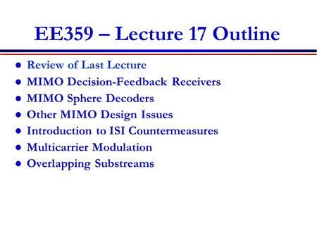 EE359 – Lecture 17 Outline Review of Last Lecture MIMO Decision-Feedback Receivers MIMO Sphere Decoders Other MIMO Design Issues Introduction to ISI Countermeasures.