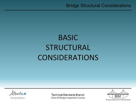 BIM Bridge Inspection and Maintenance Technical Standards Branch Class B Bridge Inspection Course Bridge Structural Considerations BASIC STRUCTURAL CONSIDERATIONS.
