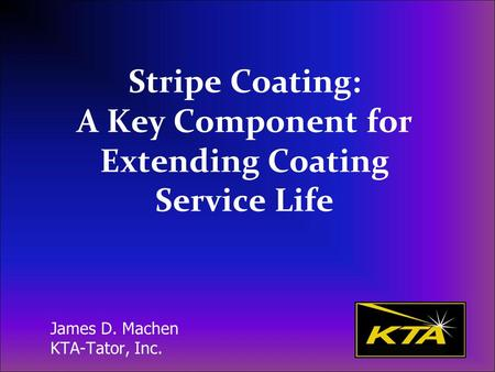 Stripe Coating: A Key Component for Extending Coating Service Life James D. Machen KTA-Tator, Inc.