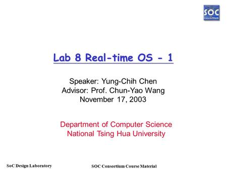 SOC Consortium Course Material SoC Design Laboratory Lab 8 Real-time OS - 1 Speaker: Yung-Chih Chen Advisor: Prof. Chun-Yao Wang November 17, 2003 Department.