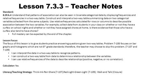 Lesson 7.3.3 – Teacher Notes Standard: 8.SP.A.4 Understand that patterns of association can also be seen in bivariate categorical data by displaying frequencies.