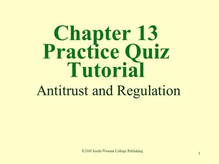 1 Chapter 13 Practice Quiz Tutorial Antitrust and Regulation ©2000 South-Western College Publishing.