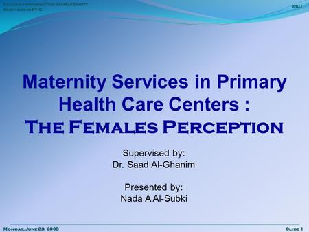 Monday, June 23, 2008Slide 1 KSU Females prospective on Maternity Services in PHC Maternity Services in Primary Health Care Centers : The Females Perception.