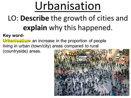 Urbanisation LO: Describe the growth of cities and explain why this happened. Key word- Urbanisation- an increase in the proportion of people living in.