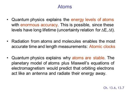 Atoms Quantum physics explains the energy levels of atoms with enormous accuracy. This is possible, since these levels have long lifetime (uncertainty.