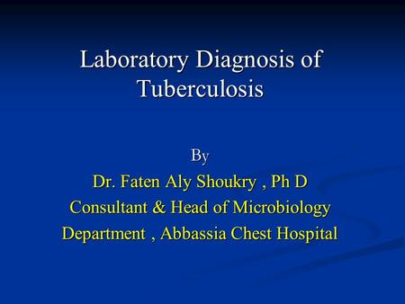 Laboratory Diagnosis of Tuberculosis By Dr. Faten Aly Shoukry, Ph D Consultant & Head of Microbiology Department, Abbassia Chest Hospital.