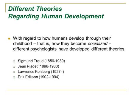 Different Theories Regarding Human Development With regard to how humans develop through their childhood – that is, how they become socialized – different.