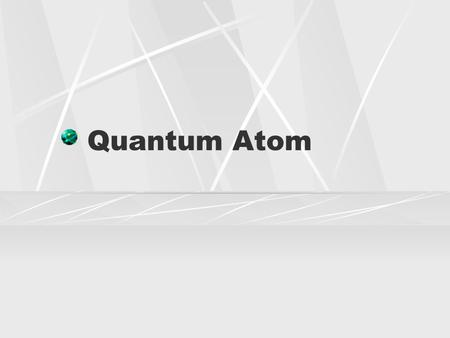Quantum Atom. Problem Bohr model of the atom only successfully predicted the behavior of hydrogen Good start, but needed refinement.