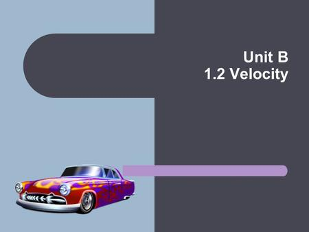 Unit B 1.2 Velocity. Velocity Describes both the rate of motion and the direction of an object You can determine the speed of a car by looking at the.