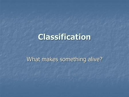 Classification What makes something alive?. What do living things need to survive? Oxygen Oxygen Water Water Food Food Shelter Shelter Climate Climate.