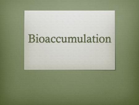 Bioaccumulation. Bioaccumulation  Accumulation of chemicals in an ecosystem  Higher and higher concentrations accumulate in organisms  Chemicals ingested.