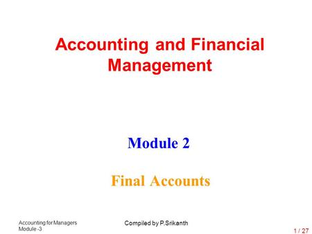Accounting for Managers Module -3 Compiled by P.Srikanth 1 / 27 Module 2 Final Accounts Accounting and Financial Management.