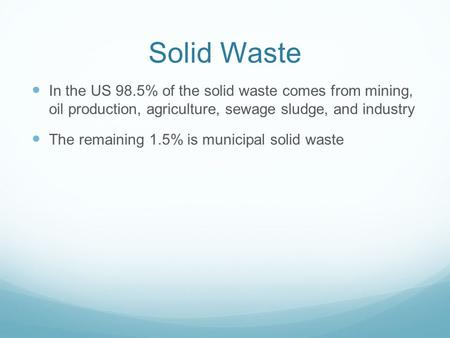 Solid Waste In the US 98.5% of the solid waste comes from mining, oil production, agriculture, sewage sludge, and industry The remaining 1.5% is municipal.