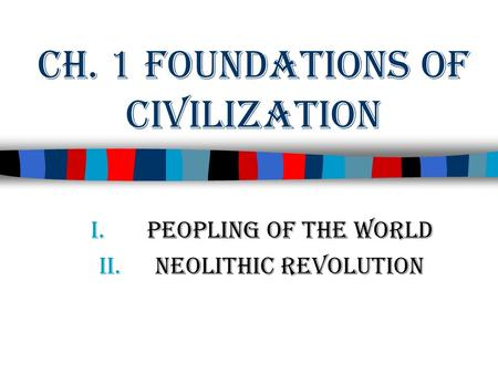 Ch. 1 Foundations of Civilization I.Peopling of the World II.Neolithic Revolution.