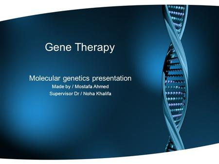 Gene Therapy Molecular genetics presentation Made by / Mostafa Ahmed Supervisor Dr / Noha Khalifa.