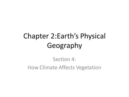 Chapter 2:Earth's Physical Geography Section 4: How Climate Affects Vegetation.