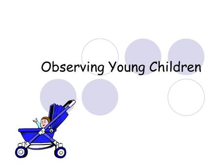 Observing Young Children. How to be an effective observer Try not to be noticed  You may affect their behavior  Your presence may be disruptive Blend.