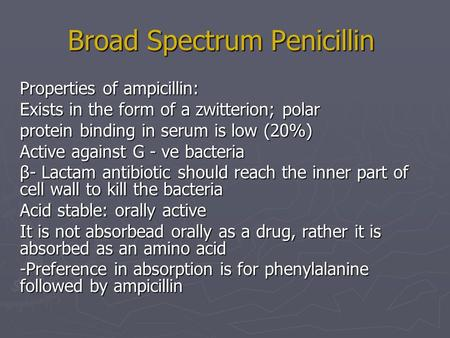 Broad Spectrum Penicillin Properties of ampicillin: Exists in the form of a zwitterion; polar protein binding in serum is low (20%) Active against G -