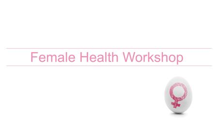 Female Health Workshop. Understanding the body Key players in the Female Endocrine system Hypothalamus Pineal Gland Pituitary Ovaries Pancreas Thyroid.