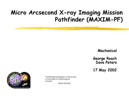 "Micro Arcsecond X-ray Imaging Mission Pathfinder (MAXIM-PF) Mechanical George Roach Dave Peters 17 May 2002 ""Technological progress is like an axe in the."