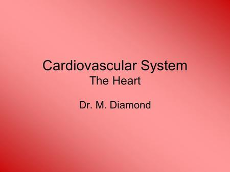 Cardiovascular System The Heart Dr. M. Diamond. Cardiovascular System A closed system of the heart and blood vessels –The heart pumps blood –Blood vessels.