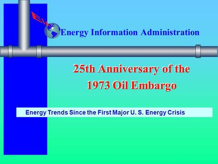 Energy Information Administration 25th Anniversary of the 1973 Oil Embargo 25th Anniversary of the 1973 Oil Embargo Energy Trends Since the First Major.