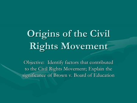 Origins of the Civil Rights Movement Objective: Identify factors that contributed to the Civil Rights Movement; Explain the significance of Brown v. Board.