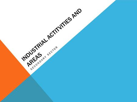 INDUSTRIAL ACTITVITIES AND AREAS SECONDARY SECTOR.