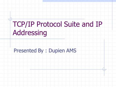 TCP/IP Protocol Suite and IP Addressing Presented By : Dupien AMS.