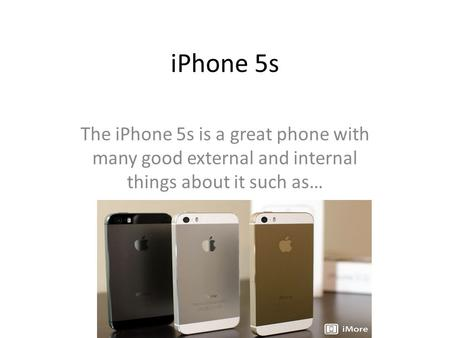 IPhone 5s The iPhone 5s is a great phone with many good external and internal things about it such as…