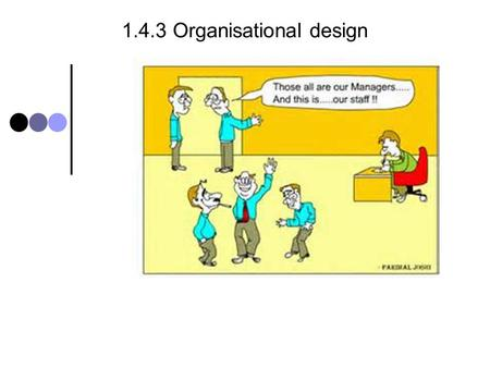 1.4.3 Organisational design. 1.4.3 Organisational design - syllabus Candidates should be able to: Define concepts relating to organisational structure.
