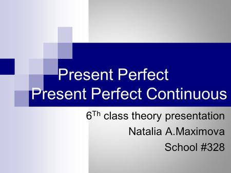 Present Perfect Present Perfect Continuous 6 Th class theory presentation Natalia A.Maximova School #328.